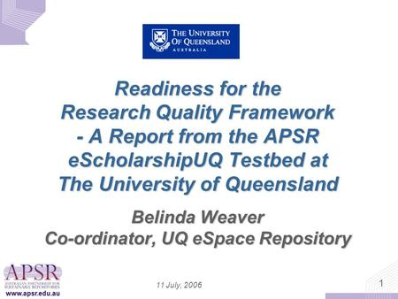 Www.apsr.edu.au 1 11 July, 2006 Readiness for the Research Quality Framework - A Report from the APSR eScholarshipUQ Testbed at The University of Queensland.