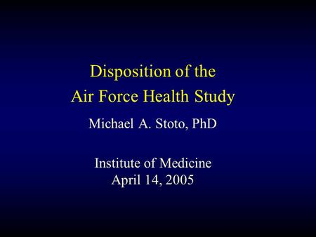 Disposition of the Air Force Health Study Michael A. Stoto, PhD Institute of Medicine April 14, 2005.