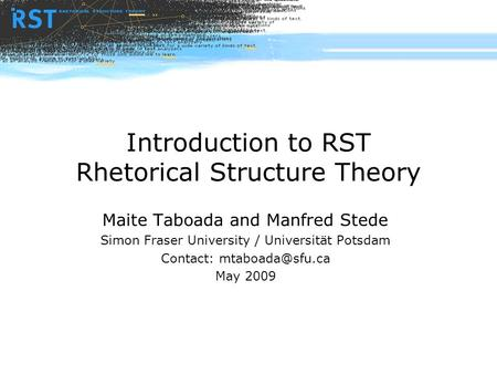 Introduction to RST Rhetorical Structure Theory Maite Taboada and Manfred Stede Simon Fraser University / Universität Potsdam Contact: