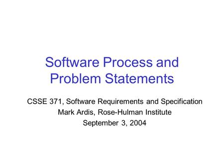Software Process and Problem Statements CSSE 371, Software Requirements and Specification Mark Ardis, Rose-Hulman Institute September 3, 2004.