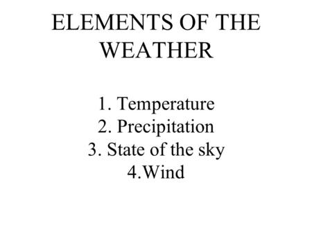 ELEMENTS OF THE WEATHER 1. Temperature 2. Precipitation 3. State of the sky 4.Wind.