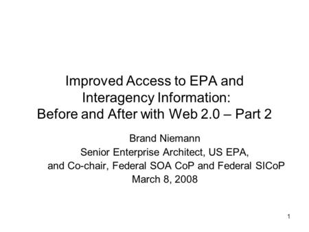 1 Improved Access to EPA and Interagency Information: Before and After with Web 2.0 – Part 2 Brand Niemann Senior Enterprise Architect, US EPA, and Co-chair,