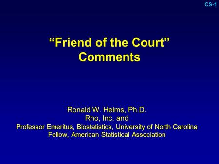 """Friend of the Court"" Comments Ronald W. Helms, Ph.D. Rho, Inc. and Professor Emeritus, Biostatistics, University of North Carolina Fellow, American Statistical."