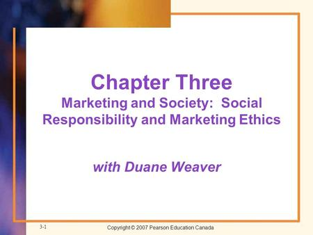 Copyright © 2007 Pearson Education Canada 3-1 Chapter Three Marketing and Society: Social Responsibility and Marketing Ethics with Duane Weaver.