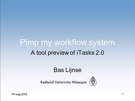 FP-dag 20091 Pimp my workflow system A tool preview of iTasks 2.0 Bas Lijnse.
