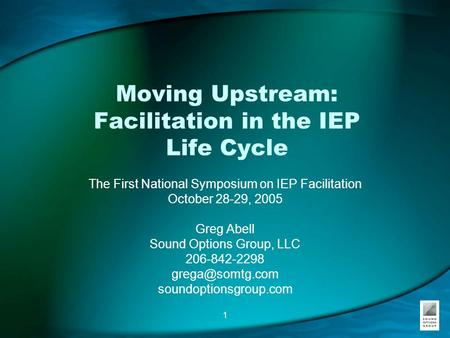 1 Moving Upstream: Facilitation in the IEP Life Cycle The First National Symposium on IEP Facilitation October 28-29, 2005 Greg Abell Sound Options Group,