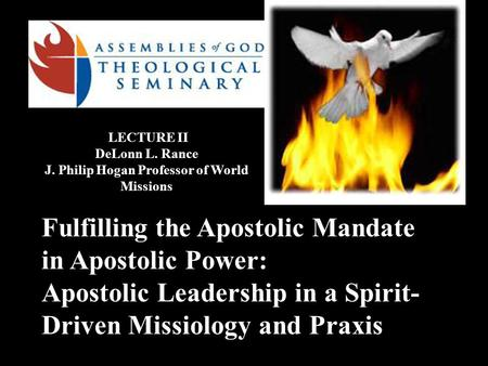 Fulfilling the Apostolic Mandate in Apostolic Power: Apostolic Leadership in <strong>a</strong> Spirit- Driven Missiology and Praxis LECTURE II DeLonn L. Rance J. Philip.