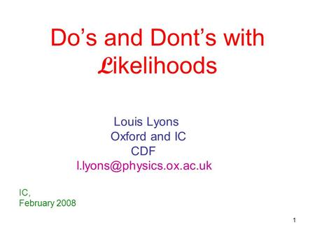 1 Do's and Dont's with L ikelihoods Louis Lyons Oxford and IC CDF IC, February 2008.