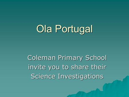 Ola Portugal Coleman Primary School invite you to share their Science Investigations.