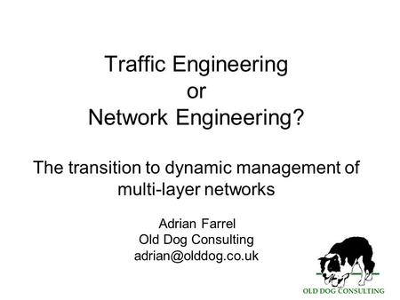 OLD DOG CONSULTING Traffic Engineering or Network Engineering? The transition to dynamic management of multi-layer networks Adrian Farrel Old Dog Consulting.