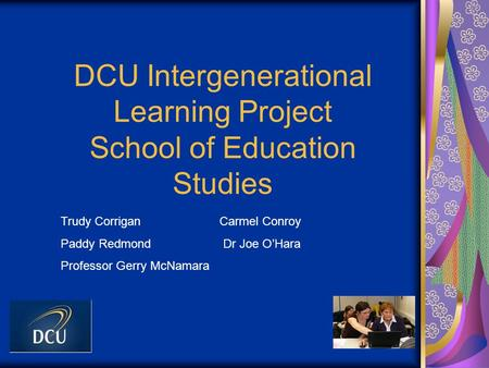 DCU Intergenerational Learning Project School of Education Studies Trudy Corrigan Carmel Conroy Paddy Redmond Dr Joe O'Hara Professor Gerry McNamara.