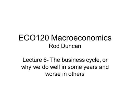 ECO120 Macroeconomics Rod Duncan Lecture 6- The business cycle, or why we do well in some years and worse in others.