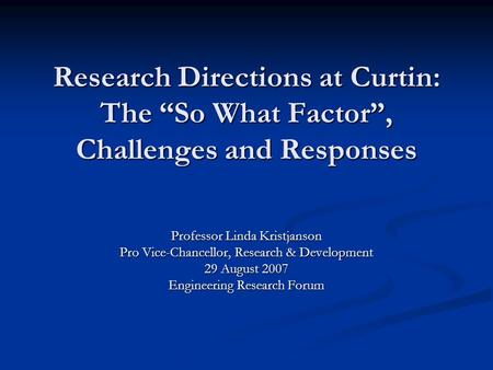 "Research Directions at Curtin: The ""So What Factor"", Challenges and Responses Professor Linda Kristjanson Pro Vice-Chancellor, Research & Development 29."