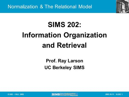 2005.10.11 - SLIDE 1IS 202 – FALL 2005 Prof. Ray Larson UC Berkeley SIMS SIMS 202: Information Organization and Retrieval Normalization & The Relational.