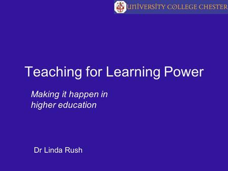 Teaching for Learning Power Making it happen in higher education Dr Linda Rush.