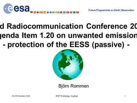 28-29 October 2004ESF Workshop, Cagliari 1 Future Programmes on Earth Observation World Radiocommunication Conference 2007 Agenda Item 1.20 on unwanted.