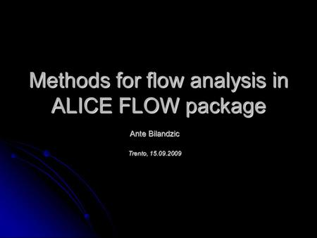 Methods for flow analysis in ALICE FLOW package Ante Bilandzic Trento, 15.09.2009.
