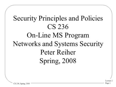 Lecture 2 Page 1 CS 236, Spring 2008 Security Principles and Policies CS 236 On-Line MS Program Networks and Systems Security Peter Reiher Spring, 2008.
