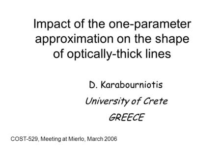 Impact of the one-parameter approximation on the shape of optically-thick lines COST-529, Meeting at Mierlo, March 2006 D. Karabourniotis University of.