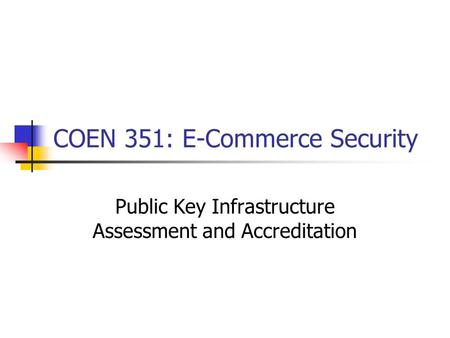 COEN 351: E-Commerce Security Public Key Infrastructure Assessment and Accreditation.