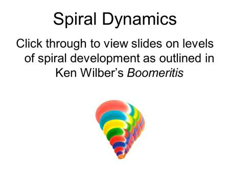 Spiral Dynamics Click through to view slides on levels of spiral development as outlined in Ken Wilber's Boomeritis.