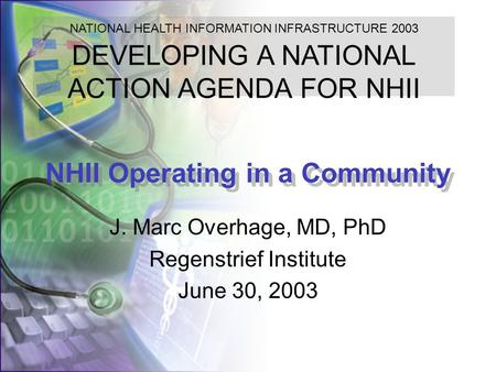 NHII Operating in a Community J. Marc Overhage, MD, PhD Regenstrief Institute June 30, 2003 NATIONAL HEALTH INFORMATION INFRASTRUCTURE 2003 DEVELOPING.