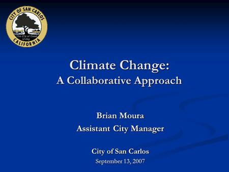 Climate Change: A Collaborative Approach Brian Moura Assistant City Manager City of San Carlos September 13, 2007.