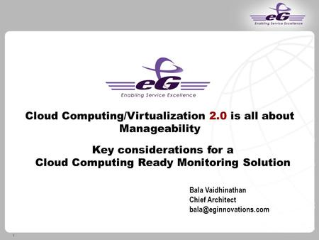 1 Cloud Computing/Virtualization 2.0 is all about Manageability Key considerations for a Cloud Computing Ready Monitoring Solution Bala Vaidhinathan Chief.