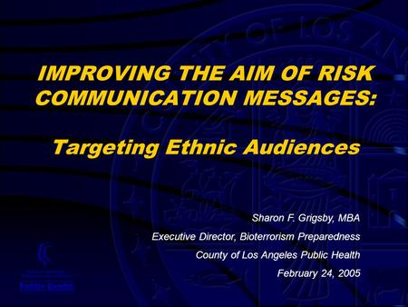IMPROVING THE AIM OF RISK COMMUNICATION MESSAGES: Targeting Ethnic Audiences Sharon F. Grigsby, MBA Executive Director, Bioterrorism Preparedness County.