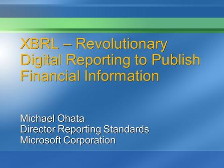 XBRL – Revolutionary Digital Reporting to Publish Financial Information Michael Ohata Director Reporting Standards Microsoft Corporation.