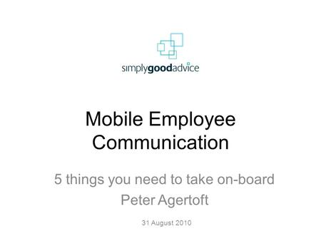 Mobile Employee Communication 5 things you need to take on-board Peter Agertoft 31 August 2010.