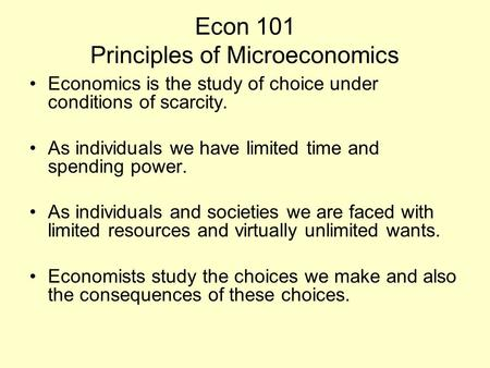 Econ 101 Principles of Microeconomics Economics is the study of choice under conditions of scarcity. As individuals we have limited time and spending power.