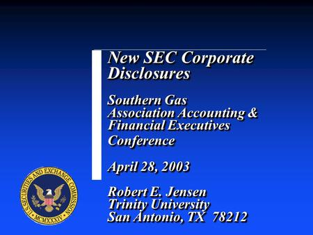 New SEC Corporate Disclosures Southern Gas Association Accounting & Financial Executives Conference April 28, 2003 Robert E. Jensen Trinity University.