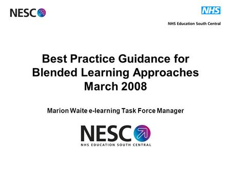 Best Practice Guidance for Blended Learning Approaches March 2008 Marion Waite e-learning Task Force Manager.