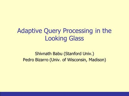 IntroductionAQP FamiliesComparisonNew IdeasConclusions Adaptive Query Processing in the Looking Glass Shivnath Babu (Stanford Univ.) Pedro Bizarro (Univ.