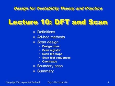 Copyright 2001, Agrawal & BushnellDay-2 PM Lecture 101 Design for Testability Theory and Practice Lecture 10: DFT and Scan n Definitions n Ad-hoc methods.