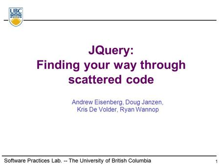 Software Practices Lab. -- The University of British Columbia 1 JQuery: Finding your way through scattered code Andrew Eisenberg, Doug Janzen, Kris De.