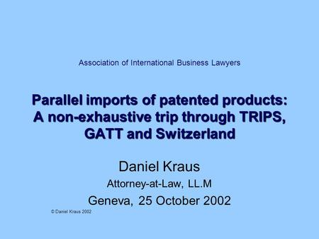 Parallel imports of patented products: A non-exhaustive trip through TRIPS, GATT and Switzerland Association of International Business Lawyers Parallel.
