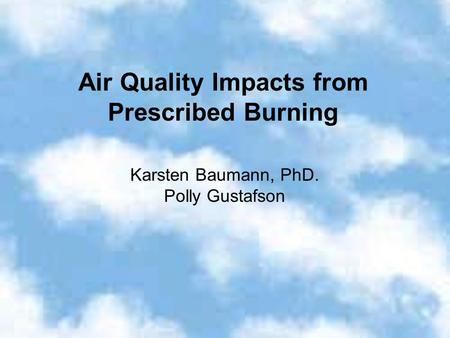 Air Quality Impacts from Prescribed Burning Karsten Baumann, PhD. Polly Gustafson.