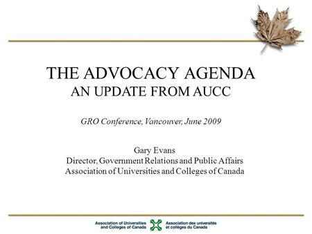 THE ADVOCACY AGENDA AN UPDATE FROM AUCC GRO Conference, Vancouver, June 2009 Gary Evans Director, Government Relations and Public Affairs Association of.