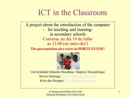 E-merge presentation July 2006 Eduardo Mondlane University (Moz) 1 ICT in the Classroom A project about the introduction of the computer -for teaching.