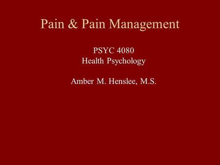Pain & Pain Management PSYC 4080 Health Psychology Amber M. Henslee, M.S.