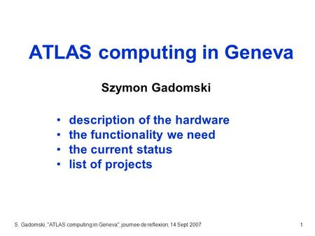 S. Gadomski, ATLAS computing in Geneva, journee de reflexion, 14 Sept 20071 ATLAS computing in Geneva Szymon Gadomski description of the hardware the.