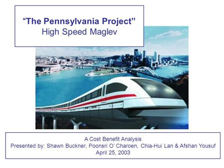 """The Pennsylvania Project"" High Speed Maglev A Cost Benefit Analysis Presented by: Shawn Buckner, Poonsri O' Charoen, Chia-Hui Lan & Afshan Yousuf April."