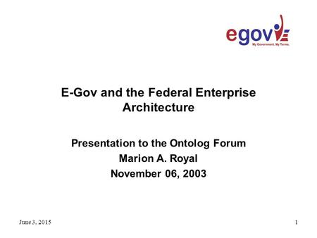 June 3, 20151 E-Gov and the Federal Enterprise Architecture Presentation to the Ontolog Forum Marion A. Royal November 06, 2003.