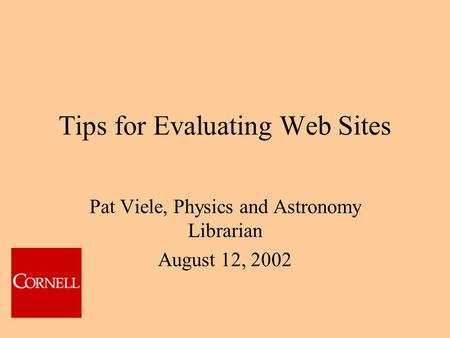Tips for Evaluating Web Sites Pat Viele, Physics and Astronomy Librarian August 12, 2002.