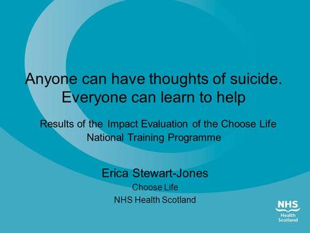 Anyone can have thoughts of suicide. Everyone can learn to help Results of the Impact Evaluation of the Choose Life National Training Programme Erica Stewart-Jones.