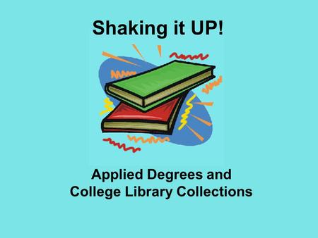 Applied Degrees and College Library Collections Shaking it UP!