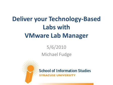 Deliver your Technology-Based Labs with VMware Lab Manager 5/6/2010 Michael Fudge.