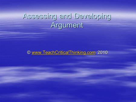 Assessing and Developing Argument © www.TeachCriticalThinking.com 2010 www.TeachCriticalThinking.com.